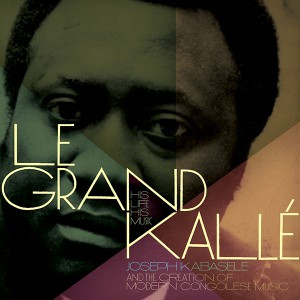 Le Grand Kallé, His Life, His Music